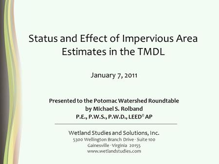 Status and Effect of Impervious Area Estimates in the TMDL Presented to the Potomac Watershed Roundtable by Michael S. Rolband P.E., P.W.S., P.W.D., LEED.