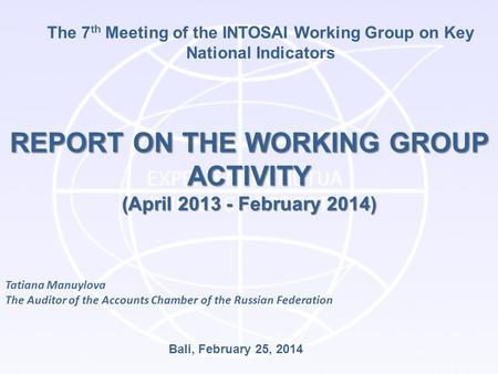 The 7 th Meeting of the INTOSAI Working Group on Key National Indicators REPORT ON THE WORKING GROUP ACTIVITY (April 2013 - February 2014) Bali, February.