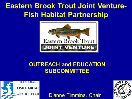 OUTREACH and EDUCATION SUBCOMMITTEE Dianne Timmins, Chair Eastern Brook Trout Joint Venture- Fish Habitat Partnership.