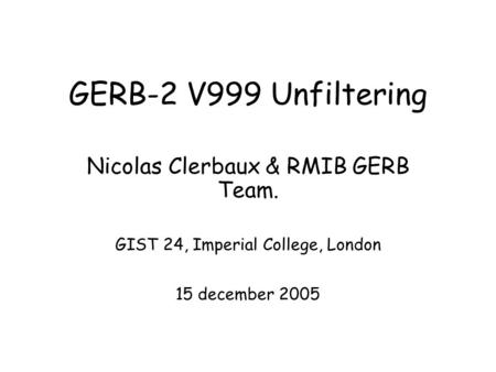 GERB-2 V999 Unfiltering Nicolas Clerbaux & RMIB GERB Team. GIST 24, Imperial College, London 15 december 2005.