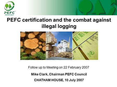 PEFC certification and the combat against illegal logging Follow up to Meeting on 22 February 2007 Mike Clark, Chairman PEFC Council CHATHAM HOUSE, 10.