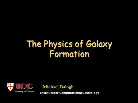 The Physics of Galaxy Formation Institute for Computational Cosmology University of Durham Michael Balogh.
