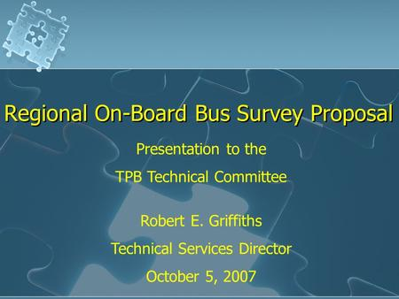 Regional On-Board Bus Survey Proposal Presentation to the TPB Technical Committee Robert E. Griffiths Technical Services Director October 5, 2007.