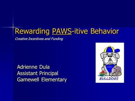 Rewarding PAWS-itive Behavior Adrienne Dula Assistant Principal Gamewell Elementary Creative Incentives and Funding.