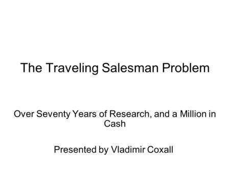 The Traveling Salesman Problem Over Seventy Years of Research, and a Million in Cash Presented by Vladimir Coxall.