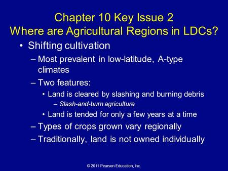 © 2011 Pearson Education, Inc. Chapter 10 Key Issue 2 Where are Agricultural Regions in LDCs? Shifting cultivation –Most prevalent in low-latitude, A-type.