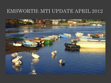 EMSWORTH: MTI UPDATE APRIL 2012. EMSWORTH MTI HEALTH-CHECK – A SHORT HISTORY: 2005 - Emsworth Food Festival and 30-month survey started to establish likes.