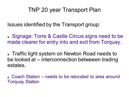 TNP 20 year Transport Plan Issues identified by the Transport group: Signage: Torre & Castle Circus signs need to be made clearer for entry into and exit.
