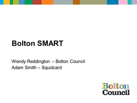 Bolton SMART Wendy Reddington – Bolton Council Adam Smith – Squidcard.