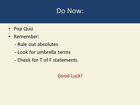 Do Now: Pop Quiz Remember: - Rule out absolutes - Look for umbrella terms - Check for T of F statements Good Luck!