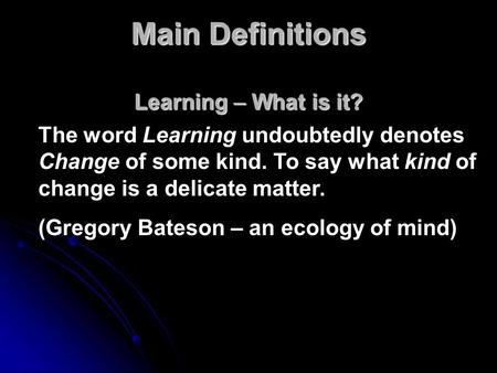 Main Definitions Learning – What is it? The word Learning undoubtedly denotes Change of some kind. To say what kind of change is a delicate matter. (Gregory.