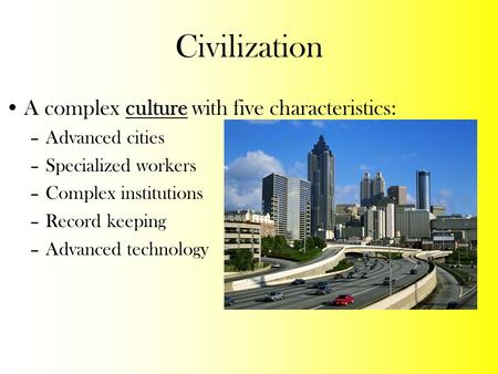 Civilization A complex culture with five characteristics: