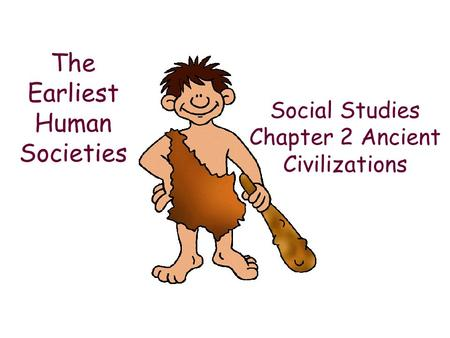 Social Studies Chapter 2 Ancient Civilizations The Earliest Human Societies.