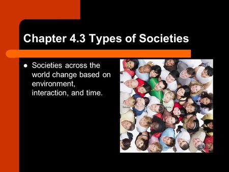 Chapter 4.3 Types of Societies Societies across the world change based on environment, interaction, and time.