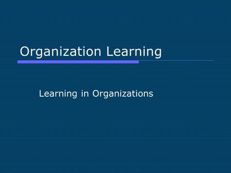 Organization Learning Learning in Organizations. Adult Education Perspective Organization Learning begins with individuals  Act or process in acquiring.