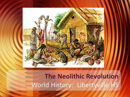 The Neolithic Revolution World History: Libertyville HS.