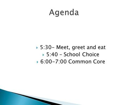 5:30- Meet, greet and eat  5:40 – School Choice  6:00-7:00 Common Core.