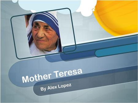 "Mother Teresa By Alex Lopez. Early Life Mother Teresa was born ""Agnes Gonxha Bojaxhiu"" She was born in Skopje, Macedonia, which was the former Yugoslavia."
