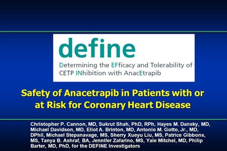 Safety of Anacetrapib in Patients with or at Risk for Coronary Heart Disease Christopher P. Cannon, MD, Sukrut Shah, PhD, RPh, Hayes M. Dansky, MD, Michael.