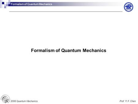 Formalism of Quantum Mechanics 2006 Quantum MechanicsProf. Y. F. Chen Formalism of Quantum Mechanics.