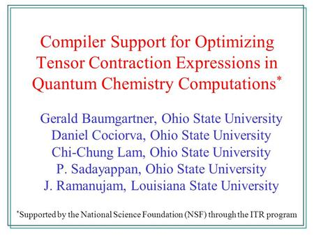 Compiler Support for Optimizing Tensor Contraction Expressions in Quantum Chemistry Computations * Gerald Baumgartner, Ohio State University Daniel Cociorva,