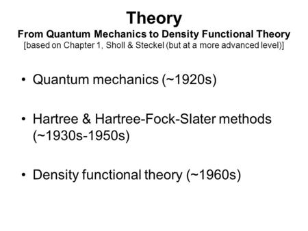Theory From Quantum Mechanics to Density Functional Theory [based on Chapter 1, Sholl & Steckel (but at a more advanced level)] Quantum mechanics (~1920s)