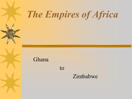The Empires of Africa Ghana to Zimbabwe. The West African Kingdoms.