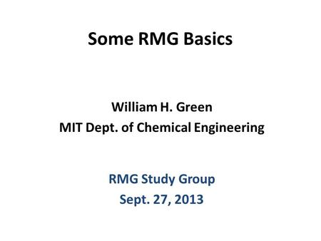 Some RMG Basics William H. Green MIT Dept. of Chemical Engineering RMG Study Group Sept. 27, 2013.