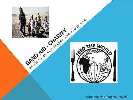 BAND AID - CHARITY FOUNDED BY BOB GELDOF AND MIDGE URE Produced by Rebecca Retzlaff.