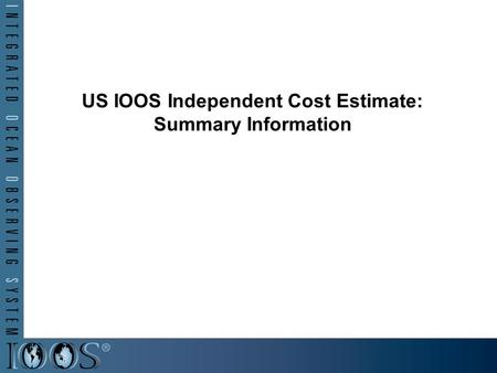 US IOOS Independent Cost Estimate: Summary Information.