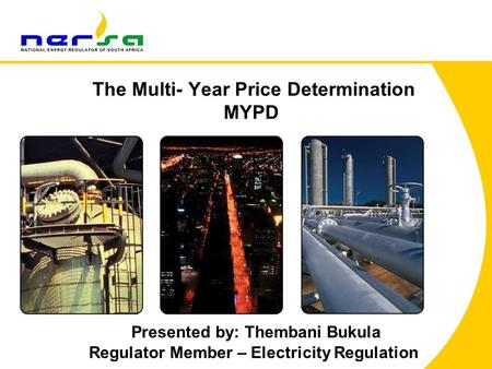 The Multi- Year Price Determination MYPD Presented by: Thembani Bukula Regulator Member – Electricity Regulation.