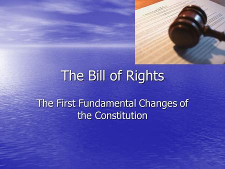 The Bill of Rights The First Fundamental Changes of the Constitution.