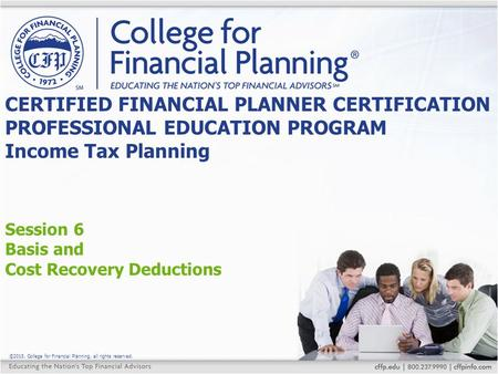 ©2015, College for Financial Planning, all rights reserved. Session 6 Basis and Cost Recovery Deductions CERTIFIED FINANCIAL PLANNER CERTIFICATION PROFESSIONAL.