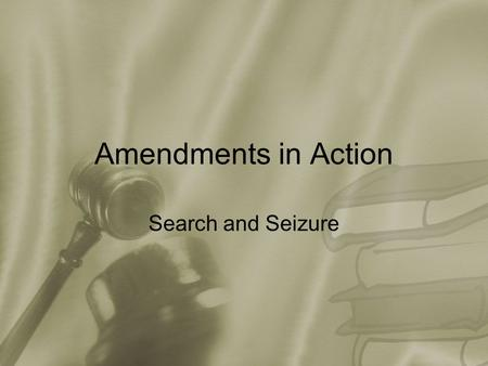 "Amendments in Action Search and Seizure. The 4 th Amendment ""The right of the people to be secure in their persons, houses, papers, and effects, against."