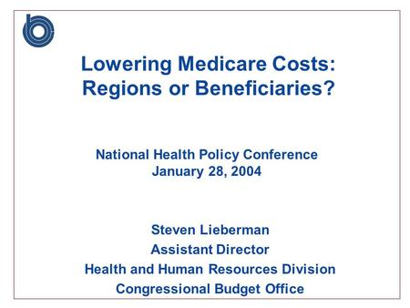 Steven Lieberman Assistant Director Health and Human Resources Division Congressional Budget Office Lowering Medicare Costs: Regions or Beneficiaries?