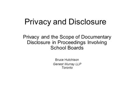 Privacy and Disclosure Privacy and the Scope of Documentary Disclosure in Proceedings Involving School Boards Bruce Hutchison Genest Murray LLP Toronto.