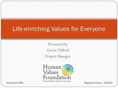 Presented by Gwen Clifford Project Manager Life-enriching Values for Everyone Established 1995 Registered charity: 1048755.