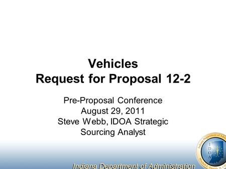 Vehicles Request for Proposal 12-2 Pre-Proposal Conference August 29, 2011 Steve Webb, IDOA Strategic Sourcing Analyst.