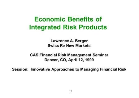 1 Economic Benefits of Integrated Risk Products Lawrence A. Berger Swiss Re New Markets CAS Financial Risk Management Seminar Denver, CO, April 12, 1999.