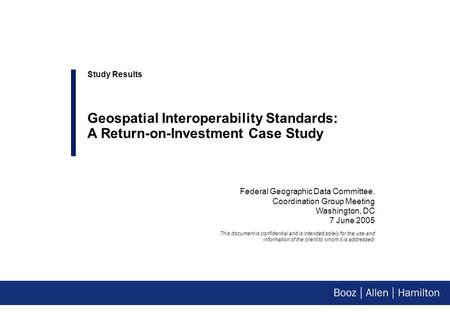 Federal Geographic Data Committee, Coordination Group Meeting Washington, DC 7 June 2005 Study Results Geospatial Interoperability Standards: A Return-on-Investment.