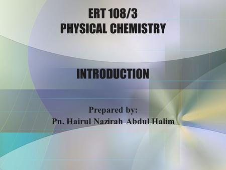 ERT 108/3 PHYSICAL CHEMISTRY INTRODUCTION Prepared by: Pn. Hairul Nazirah Abdul Halim.