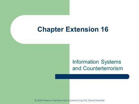 Chapter Extension 16 Information Systems and Counterterrorism © 2008 Pearson Prentice Hall, Experiencing MIS, David Kroenke.