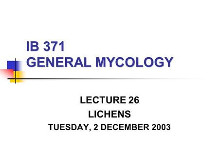 IB 371 GENERAL MYCOLOGY LECTURE 26 LICHENS TUESDAY, 2 DECEMBER 2003.