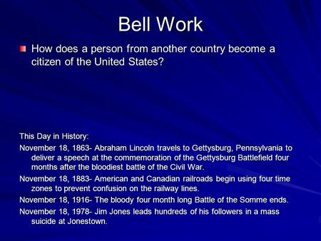 Bell Work How does a person from another country become a citizen of the United States? This Day in History: November 18, 1863- Abraham Lincoln travels.