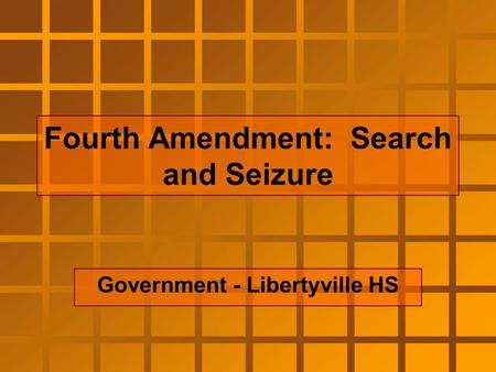Fourth Amendment: Search and Seizure Government - Libertyville HS.