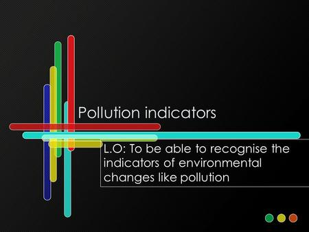 Pollution indicators L.O: To be able to recognise the indicators of environmental changes like pollution.