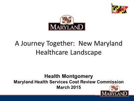 A Journey Together: New Maryland Healthcare Landscape Health Montgomery Maryland Health Services Cost Review Commission March 2015.