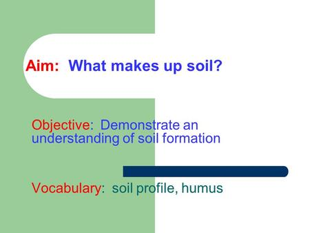 Aim: What makes up soil? Objective: Demonstrate an understanding of soil formation Vocabulary: soil profile, humus.