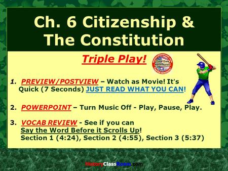Ch. 6 Citizenship & The Constitution Triple Play! 1. PREVIEW/POSTVIEW – Watch as Movie! It's Quick (7 Seconds) JUST READ WHAT YOU CAN! 2. POWERPOINT –