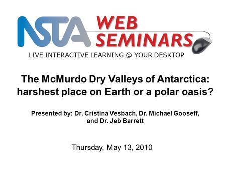 LIVE INTERACTIVE YOUR DESKTOP Thursday, May 13, 2010 The McMurdo Dry Valleys of Antarctica: harshest place on Earth or a polar oasis? Presented.